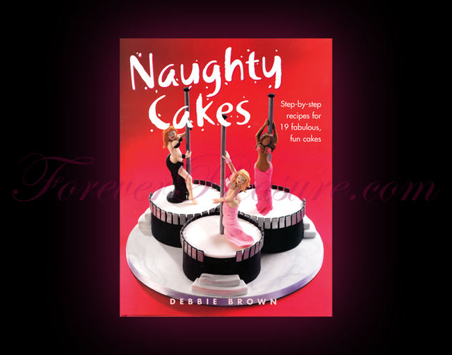 Naughty Cakes: Step By Step Recipes For 19 Fabulous, Fun Cakes